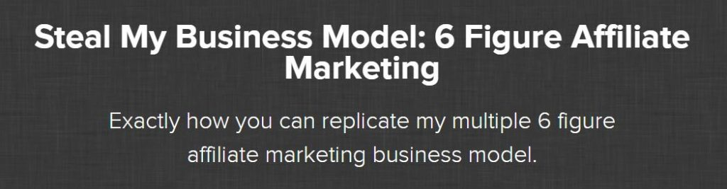 Steal My Business Model: 6 Figure Affiliate Marketing Course Review
